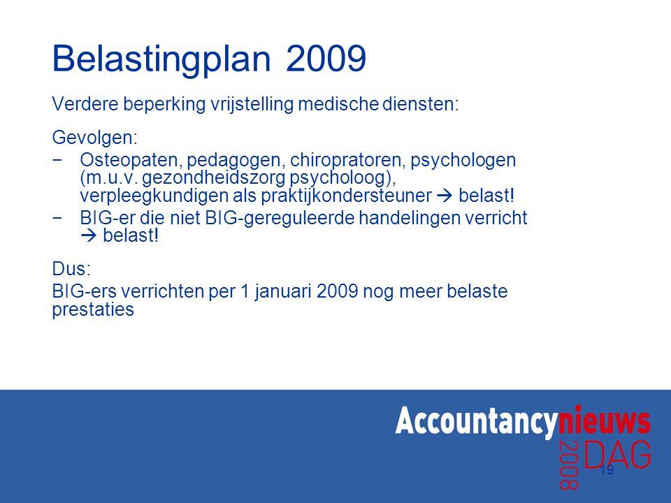 19 Belastingplan 2009 Verdere beperking vrijstelling medische diensten: Gevolgen: −Osteopaten, pedagogen, chiropratoren, psychologen (m.u.v. gezondhei