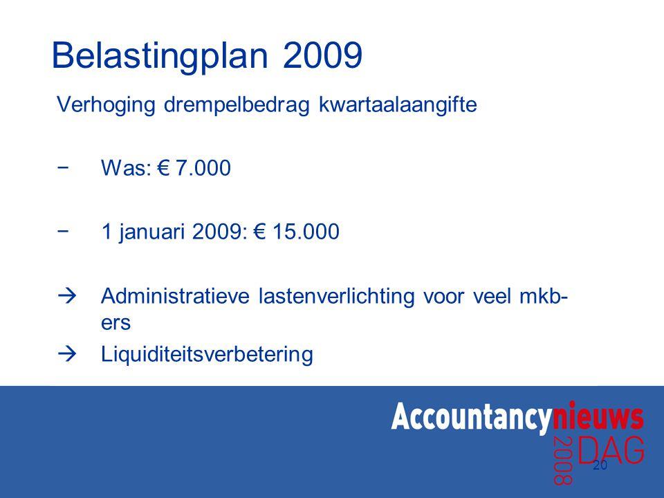 20 Belastingplan 2009 Verhoging drempelbedrag kwartaalaangifte −Was: € 7.000 −1 januari 2009: € 15.000  Administratieve lastenverlichting voor veel m