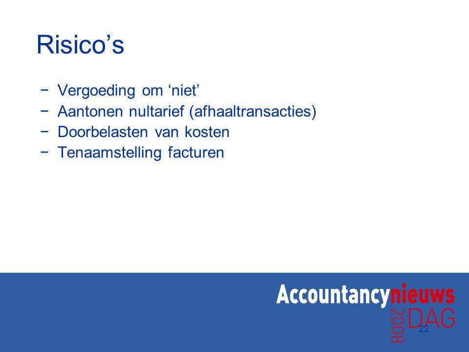 22 Risico's −Vergoeding om 'niet' −Aantonen nultarief (afhaaltransacties) −Doorbelasten van kosten −Tenaamstelling facturen