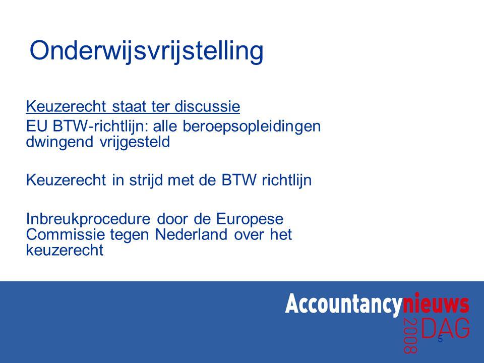 5 Onderwijsvrijstelling Keuzerecht staat ter discussie EU BTW-richtlijn: alle beroepsopleidingen dwingend vrijgesteld Keuzerecht in strijd met de BTW