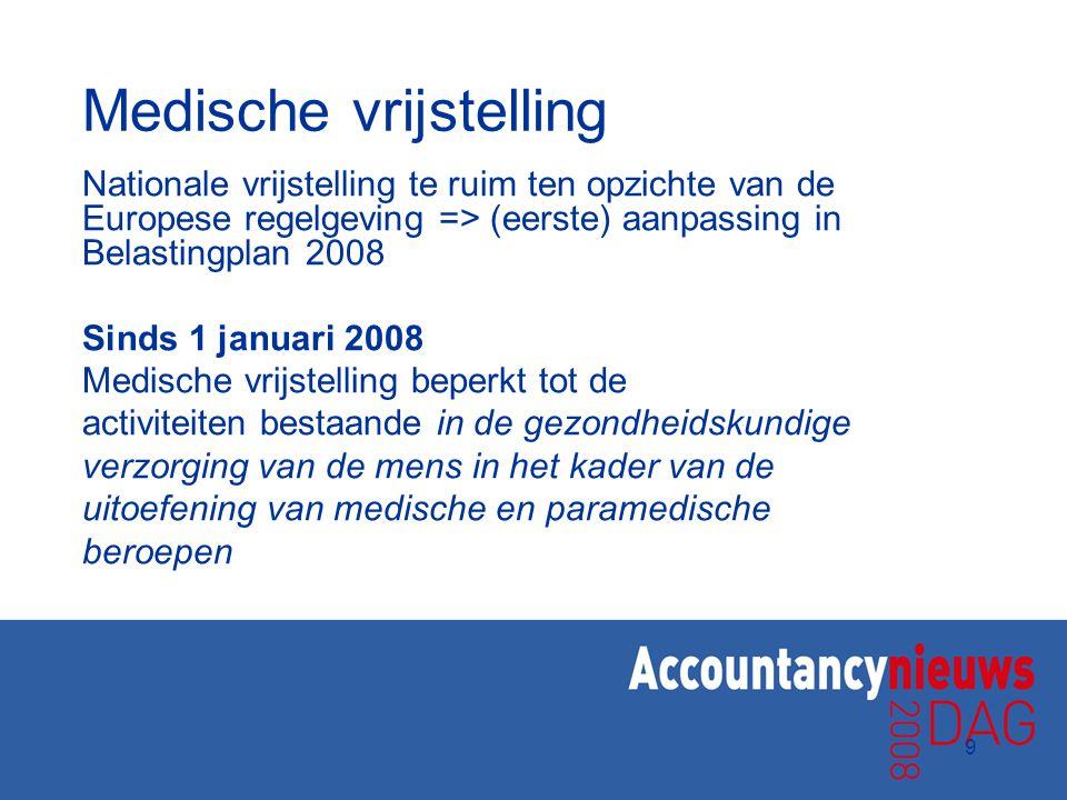 9 Medische vrijstelling Nationale vrijstelling te ruim ten opzichte van de Europese regelgeving => (eerste) aanpassing in Belastingplan 2008 Sinds 1 j