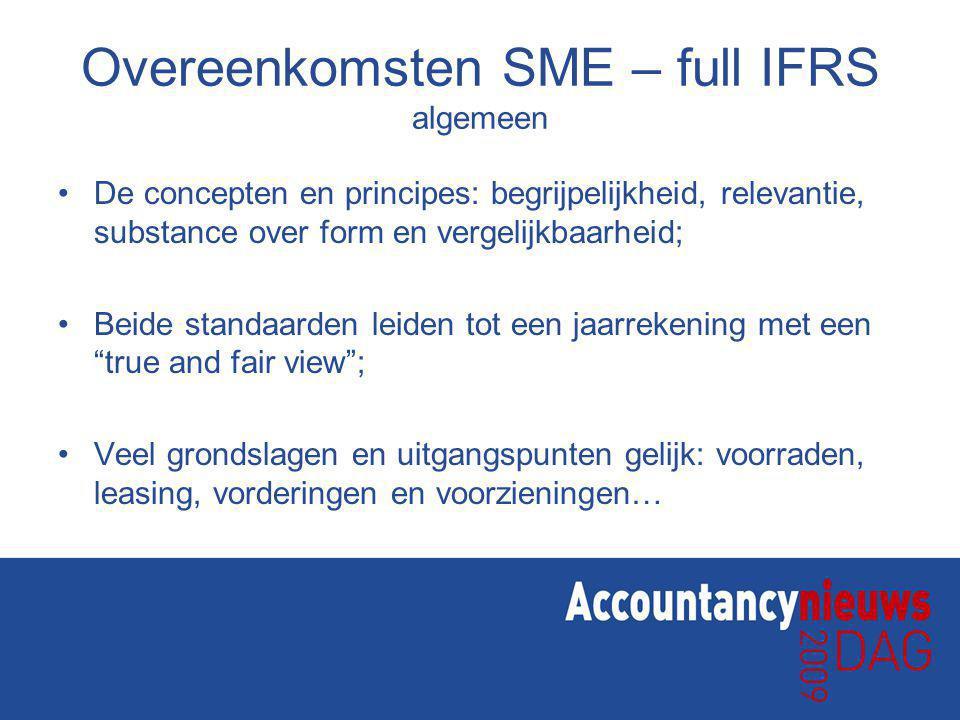 Overeenkomsten SME – full IFRS algemeen De concepten en principes: begrijpelijkheid, relevantie, substance over form en vergelijkbaarheid; Beide standaarden leiden tot een jaarrekening met een true and fair view ; Veel grondslagen en uitgangspunten gelijk: voorraden, leasing, vorderingen en voorzieningen…