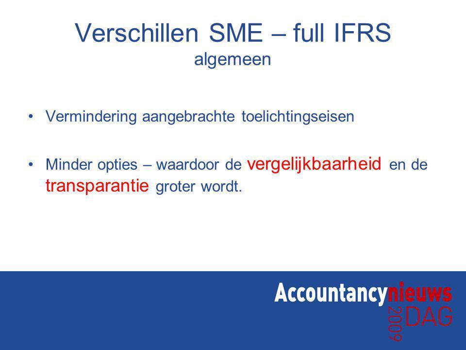 Verschillen SME – full IFRS algemeen Vermindering aangebrachte toelichtingseisen Minder opties – waardoor de vergelijkbaarheid en de transparantie groter wordt.