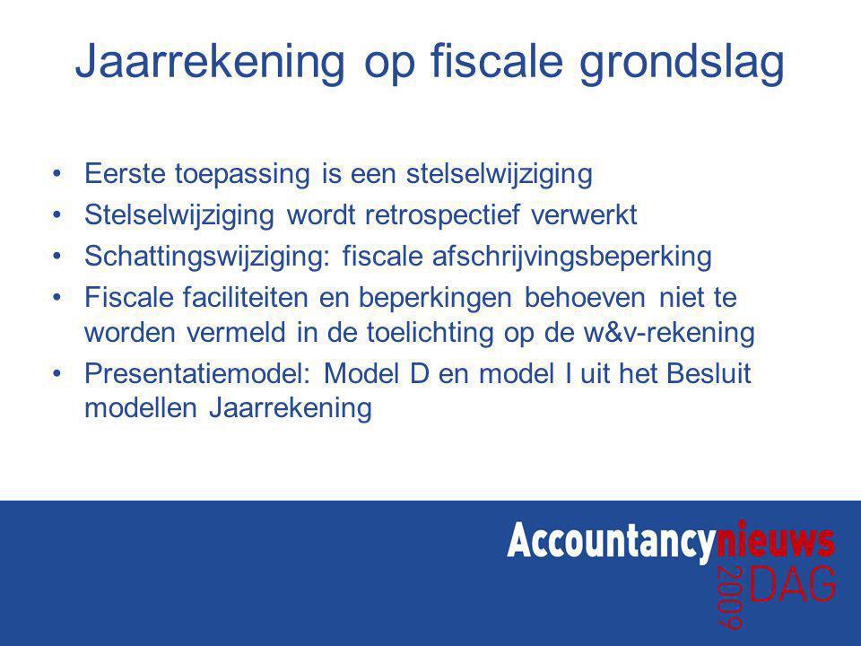 Jaarrekening op fiscale grondslag Eerste toepassing is een stelselwijziging Stelselwijziging wordt retrospectief verwerkt Schattingswijziging: fiscale afschrijvingsbeperking Fiscale faciliteiten en beperkingen behoeven niet te worden vermeld in de toelichting op de w&v-rekening Presentatiemodel: Model D en model I uit het Besluit modellen Jaarrekening