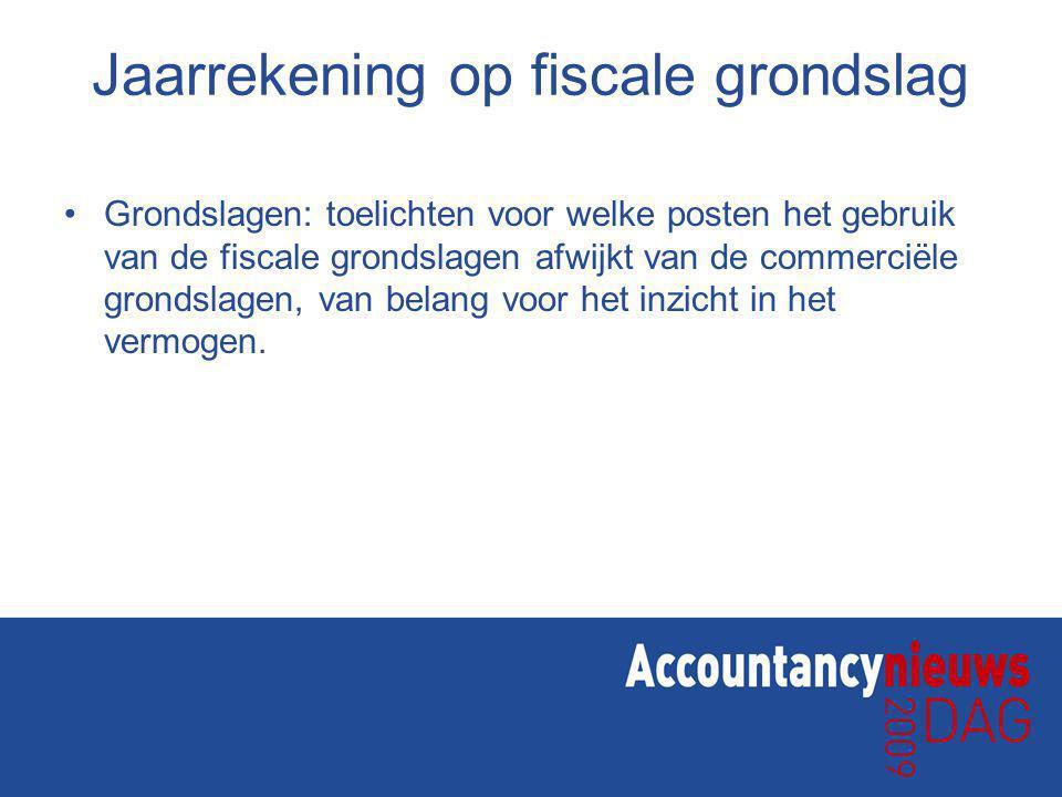 Jaarrekening op fiscale grondslag Grondslagen: toelichten voor welke posten het gebruik van de fiscale grondslagen afwijkt van de commerciële grondslagen, van belang voor het inzicht in het vermogen.