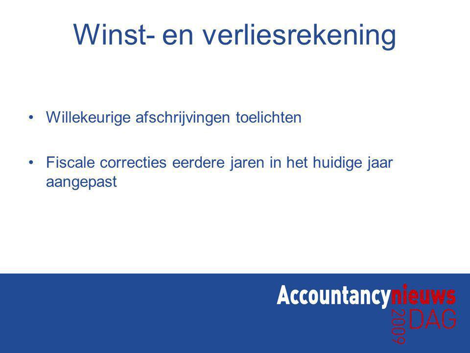 Winst- en verliesrekening Willekeurige afschrijvingen toelichten Fiscale correcties eerdere jaren in het huidige jaar aangepast