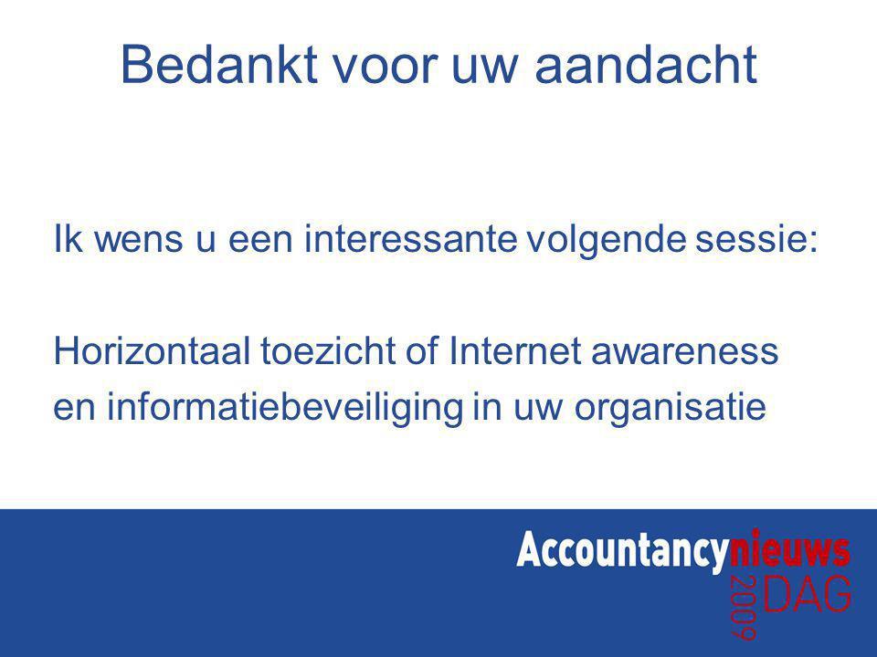 Bedankt voor uw aandacht Ik wens u een interessante volgende sessie: Horizontaal toezicht of Internet awareness en informatiebeveiliging in uw organisatie