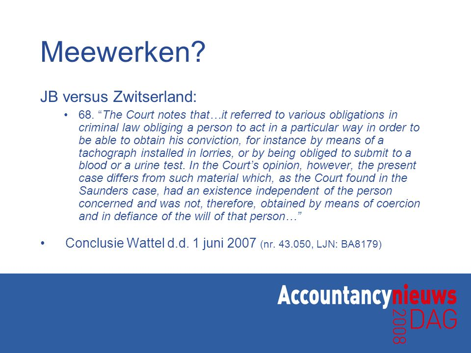 "Meewerken? JB versus Zwitserland: 68. ""The Court notes that…it referred to various obligations in criminal law obliging a person to act in a particula"