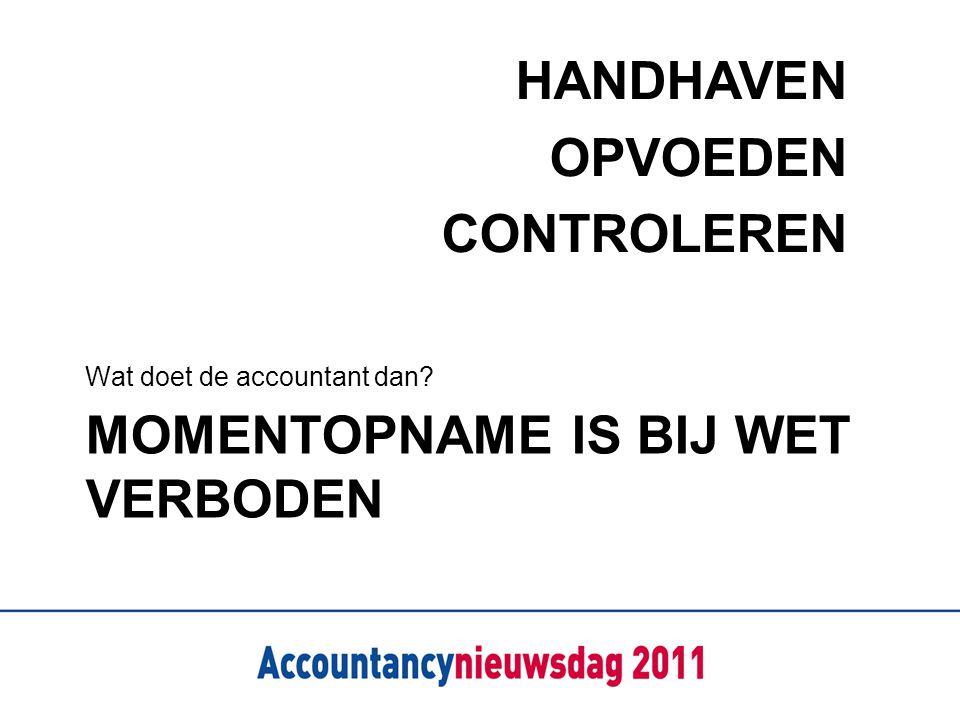 MOMENTOPNAME IS BIJ WET VERBODEN Wat doet de accountant dan? HANDHAVEN OPVOEDEN CONTROLEREN