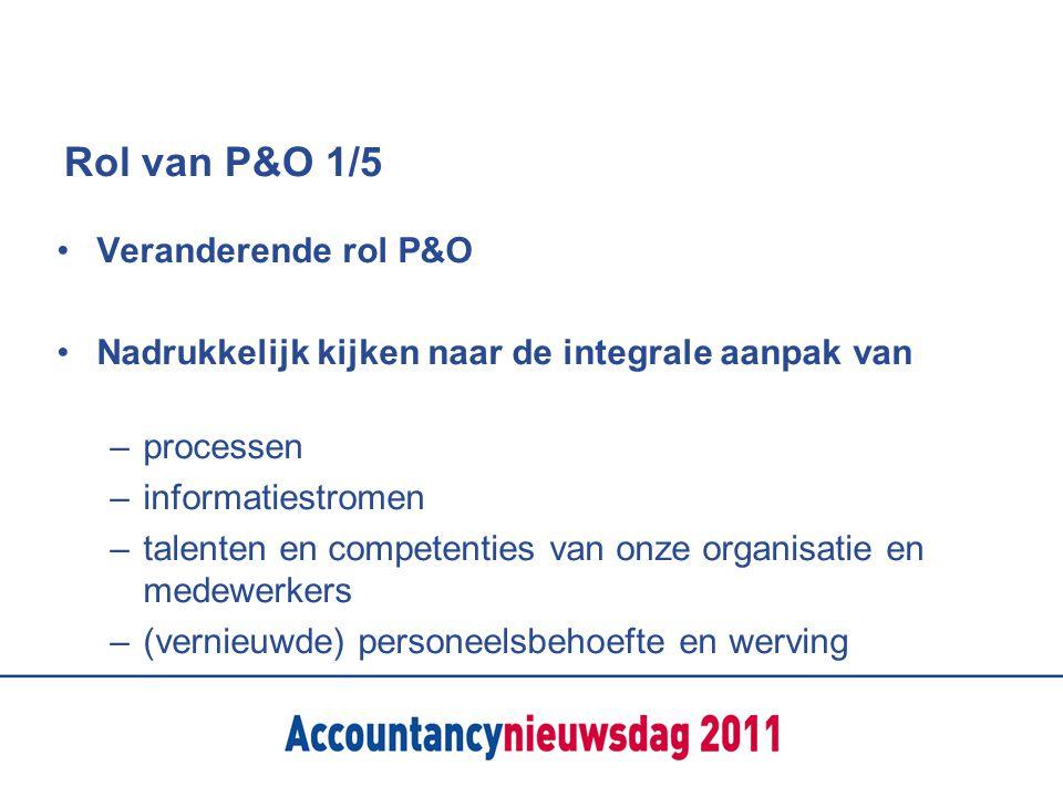 Rol van P&O 1/5 Veranderende rol P&O Nadrukkelijk kijken naar de integrale aanpak van – processen – informatiestromen – talenten en competenties van o