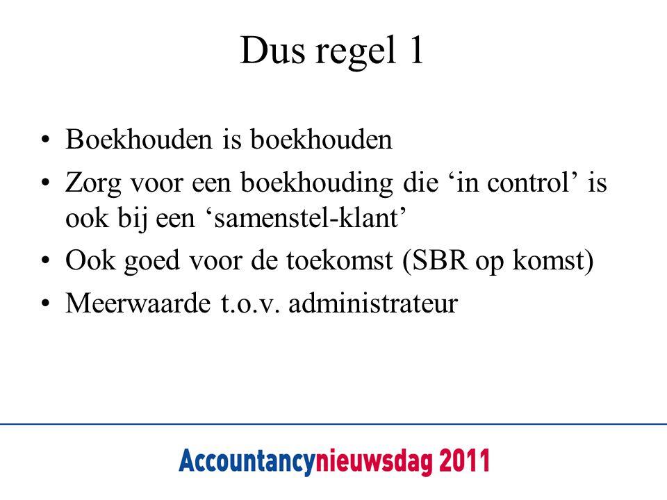 Dus regel 1 Boekhouden is boekhouden Zorg voor een boekhouding die 'in control' is ook bij een 'samenstel-klant' Ook goed voor de toekomst (SBR op komst) Meerwaarde t.o.v.