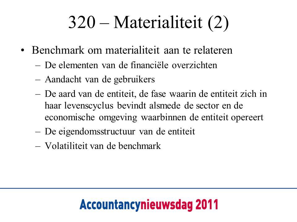 320 – Materialiteit (2) Benchmark om materialiteit aan te relateren –De elementen van de financiële overzichten –Aandacht van de gebruikers –De aard van de entiteit, de fase waarin de entiteit zich in haar levenscyclus bevindt alsmede de sector en de economische omgeving waarbinnen de entiteit opereert –De eigendomsstructuur van de entiteit –Volatiliteit van de benchmark