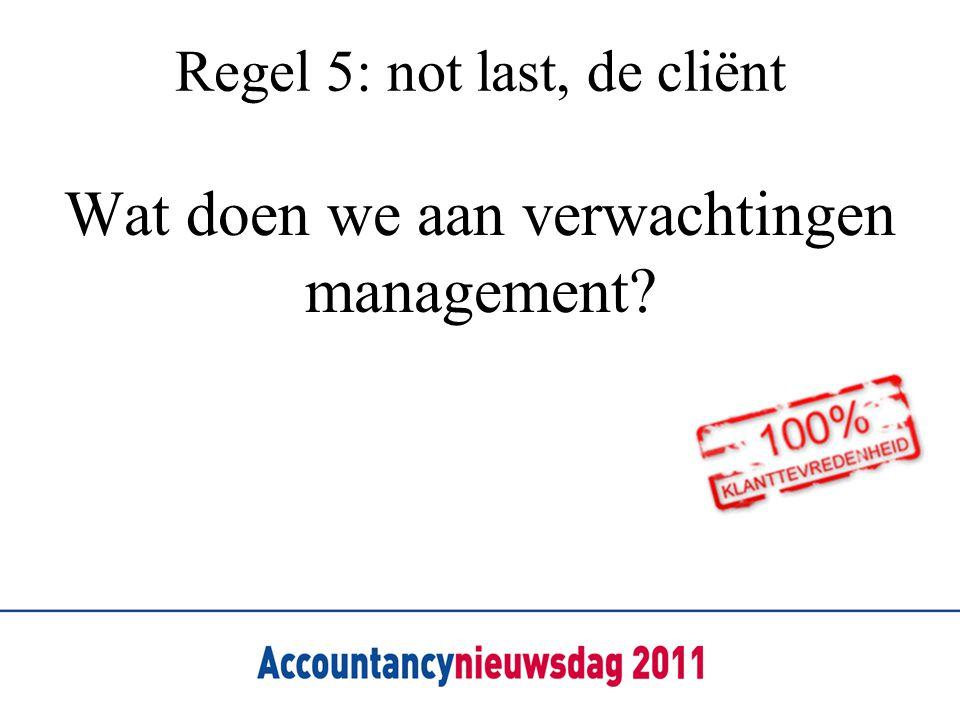Regel 5: not last, de cliënt Wat doen we aan verwachtingen management?