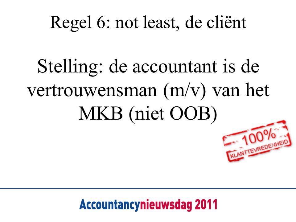 Regel 6: not least, de cliënt Stelling: de accountant is de vertrouwensman (m/v) van het MKB (niet OOB)