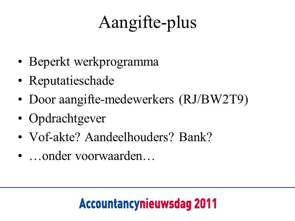 Aangifte-plus Beperkt werkprogramma Reputatieschade Door aangifte-medewerkers (RJ/BW2T9) Opdrachtgever Vof-akte? Aandeelhouders? Bank? …onder voorwaar