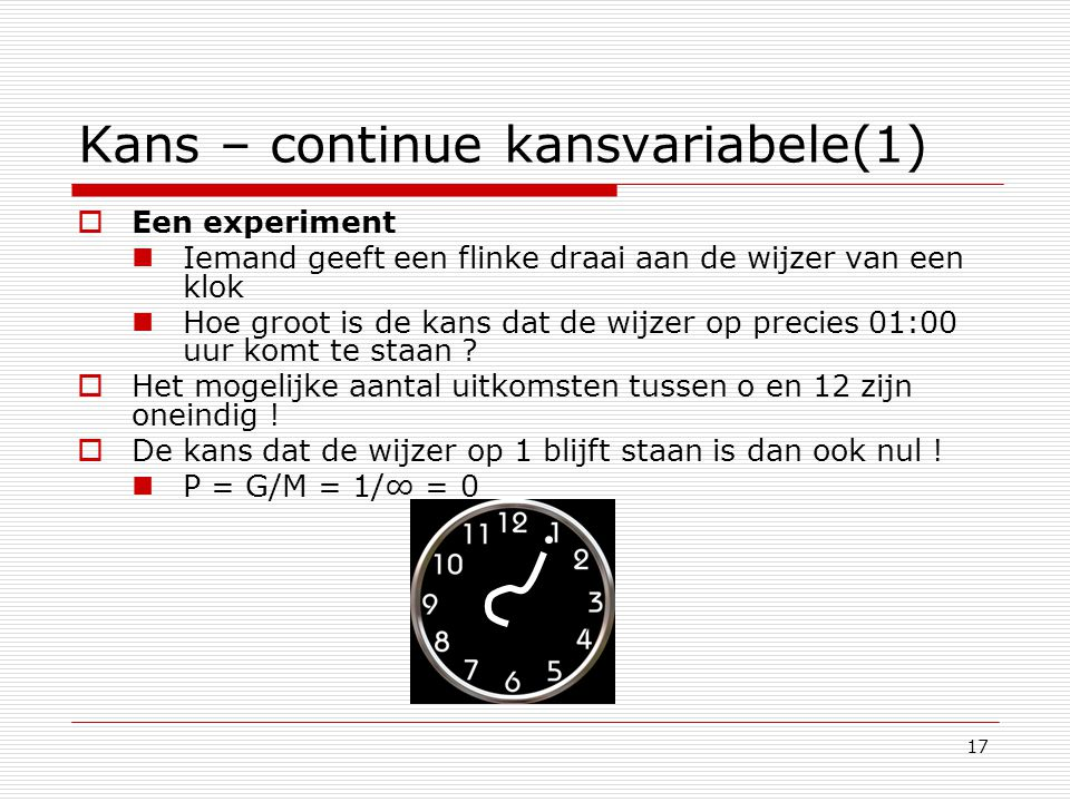 17 Kans – continue kansvariabele(1)  Een experiment Iemand geeft een flinke draai aan de wijzer van een klok Hoe groot is de kans dat de wijzer op pr