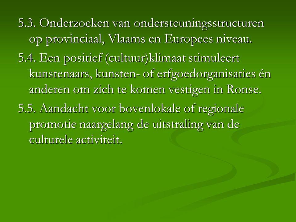 5.3. Onderzoeken van ondersteuningsstructuren op provinciaal, Vlaams en Europees niveau. 5.4. Een positief (cultuur)klimaat stimuleert kunstenaars, ku