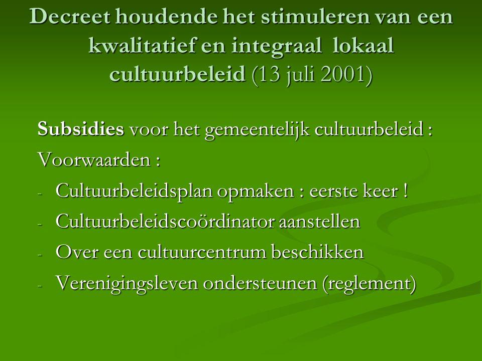 Decreet houdende het stimuleren van een kwalitatief en integraal lokaal cultuurbeleid (13 juli 2001) Subsidies voor het gemeentelijk cultuurbeleid : Voorwaarden : - Cultuurbeleidsplan opmaken : eerste keer .