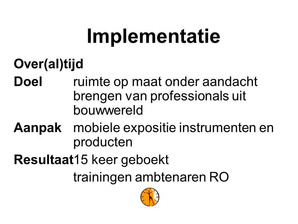 Implementatie Over(al)tijd Doelruimte op maat onder aandacht brengen van professionals uit bouwwereld Aanpak mobiele expositie instrumenten en producten Resultaat15 keer geboekt trainingen ambtenaren RO