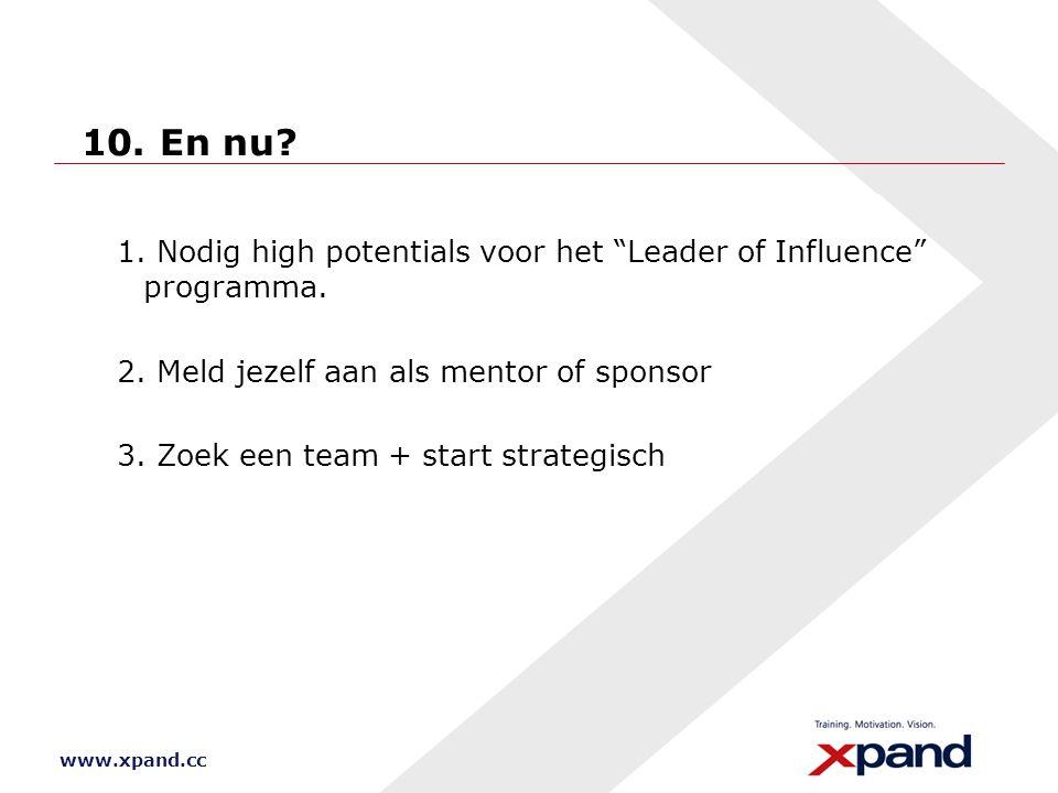"""www.xpand.cc 10. En nu? 1. Nodig high potentials voor het """"Leader of Influence"""" programma. 2. Meld jezelf aan als mentor of sponsor 3. Zoek een team +"""