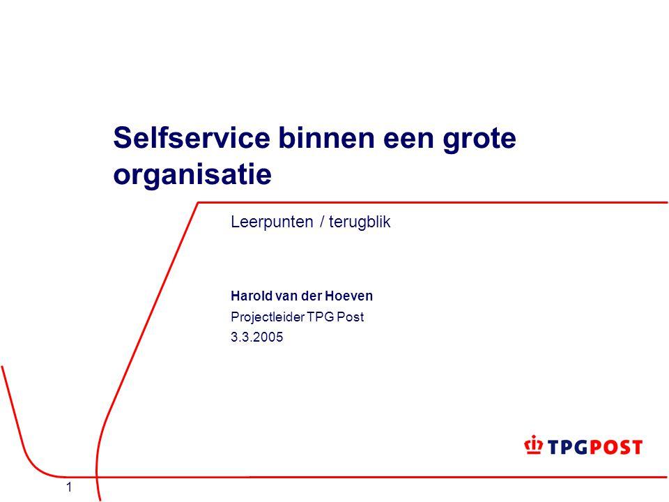 1 Selfservice binnen een grote organisatie Leerpunten / terugblik Harold van der Hoeven Projectleider TPG Post 3.3.2005