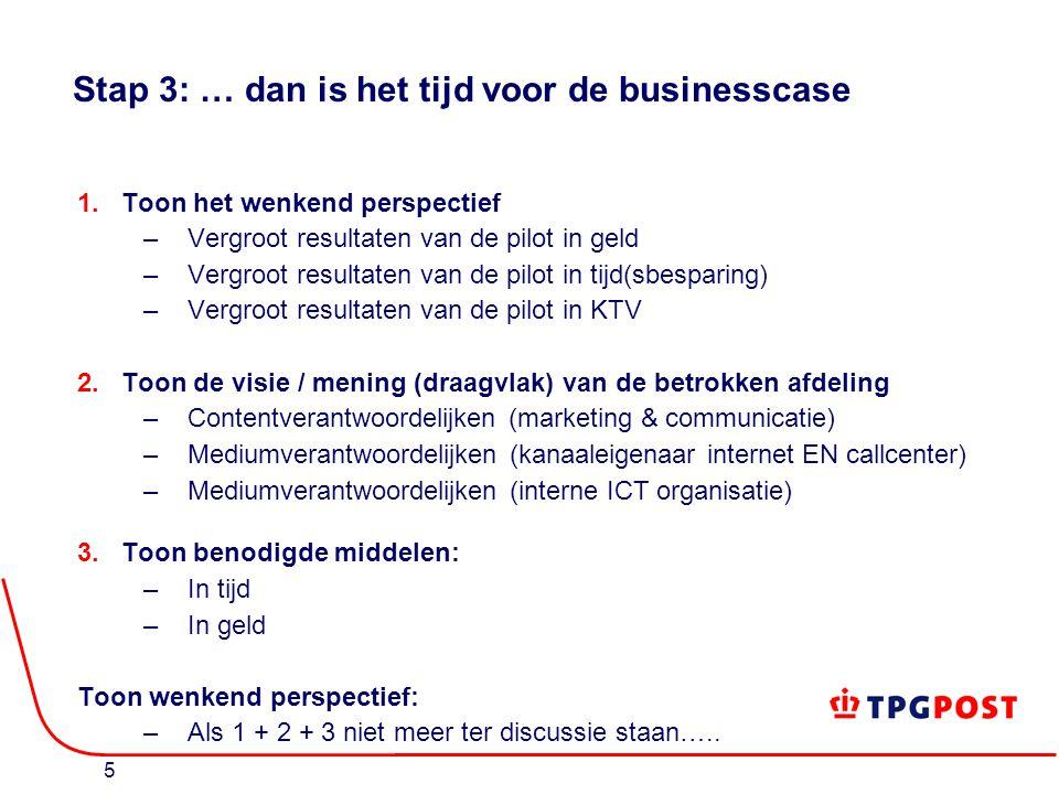 5 Stap 3: … dan is het tijd voor de businesscase 1.Toon het wenkend perspectief –Vergroot resultaten van de pilot in geld –Vergroot resultaten van de pilot in tijd(sbesparing) –Vergroot resultaten van de pilot in KTV 2.Toon de visie / mening (draagvlak) van de betrokken afdeling –Contentverantwoordelijken (marketing & communicatie) –Mediumverantwoordelijken (kanaaleigenaar internet EN callcenter) –Mediumverantwoordelijken (interne ICT organisatie) 3.Toon benodigde middelen: –In tijd –In geld Toon wenkend perspectief: –Als 1 + 2 + 3 niet meer ter discussie staan…..