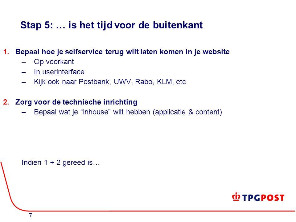 7 Stap 5: … is het tijd voor de buitenkant 1.Bepaal hoe je selfservice terug wilt laten komen in je website –Op voorkant –In userinterface –Kijk ook naar Postbank, UWV, Rabo, KLM, etc 2.Zorg voor de technische inrichting –Bepaal wat je inhouse wilt hebben (applicatie & content) Indien 1 + 2 gereed is…