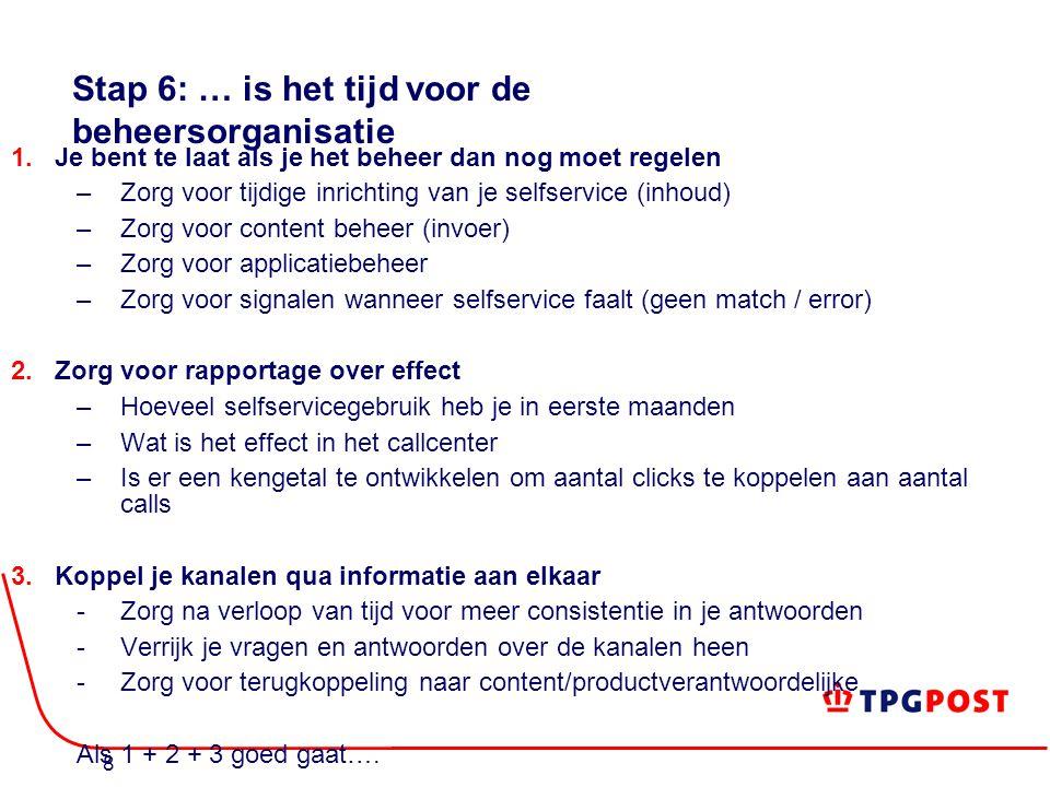 8 Stap 6: … is het tijd voor de beheersorganisatie 1.Je bent te laat als je het beheer dan nog moet regelen –Zorg voor tijdige inrichting van je selfservice (inhoud) –Zorg voor content beheer (invoer) –Zorg voor applicatiebeheer –Zorg voor signalen wanneer selfservice faalt (geen match / error) 2.Zorg voor rapportage over effect –Hoeveel selfservicegebruik heb je in eerste maanden –Wat is het effect in het callcenter –Is er een kengetal te ontwikkelen om aantal clicks te koppelen aan aantal calls 3.Koppel je kanalen qua informatie aan elkaar  Zorg na verloop van tijd voor meer consistentie in je antwoorden  Verrijk je vragen en antwoorden over de kanalen heen  Zorg voor terugkoppeling naar content/productverantwoordelijke Als 1 + 2 + 3 goed gaat….