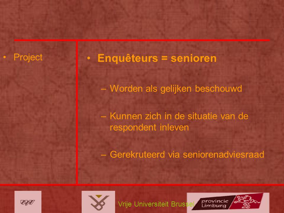 Vrije Universiteit Brussel Project Enquêteurs = senioren –Worden als gelijken beschouwd –Kunnen zich in de situatie van de respondent inleven –Gerekru