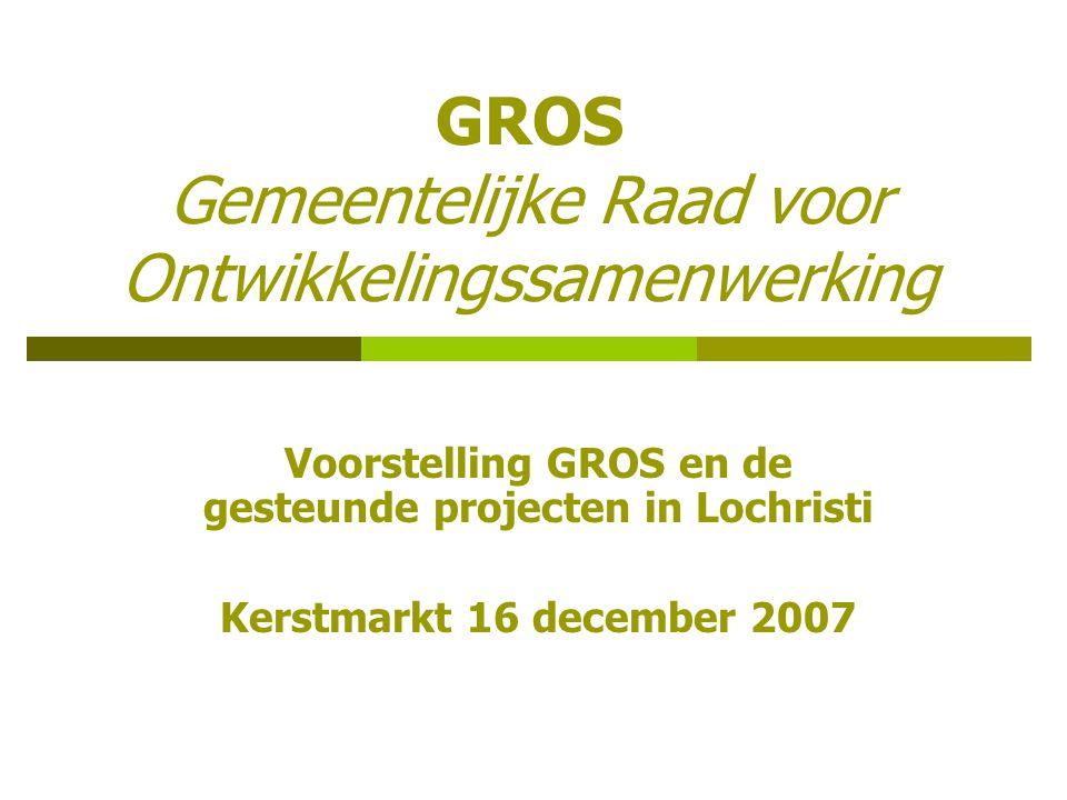 GROS Gemeentelijke Raad voor Ontwikkelingssamenwerking Voorstelling GROS en de gesteunde projecten in Lochristi Kerstmarkt 16 december 2007