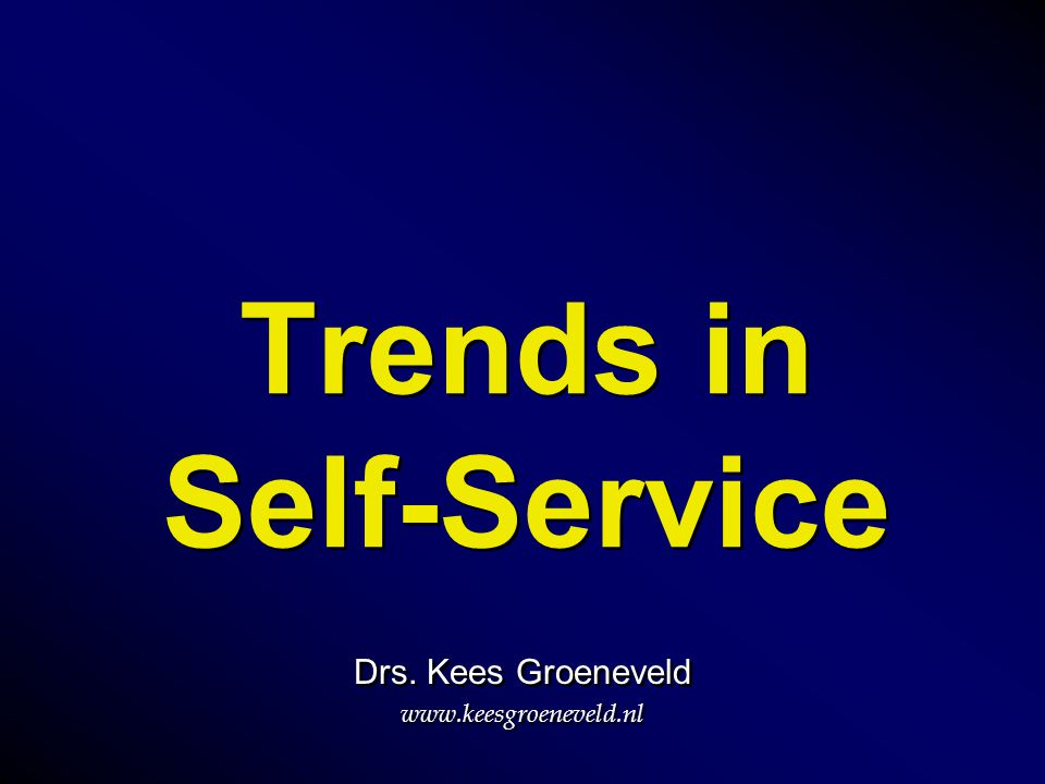 Trends in Self-Service Drs. Kees Groeneveld www.keesgroeneveld.nl Drs. Kees Groeneveld www.keesgroeneveld.nl