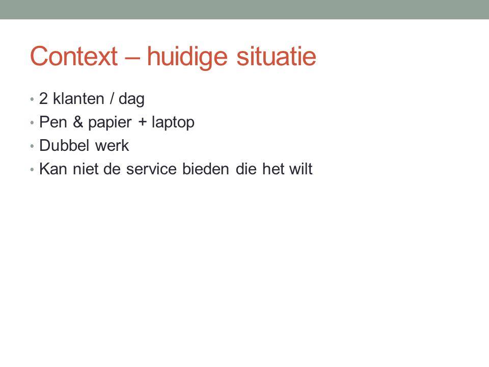 Context – huidige situatie 2 klanten / dag Pen & papier + laptop Dubbel werk Kan niet de service bieden die het wilt