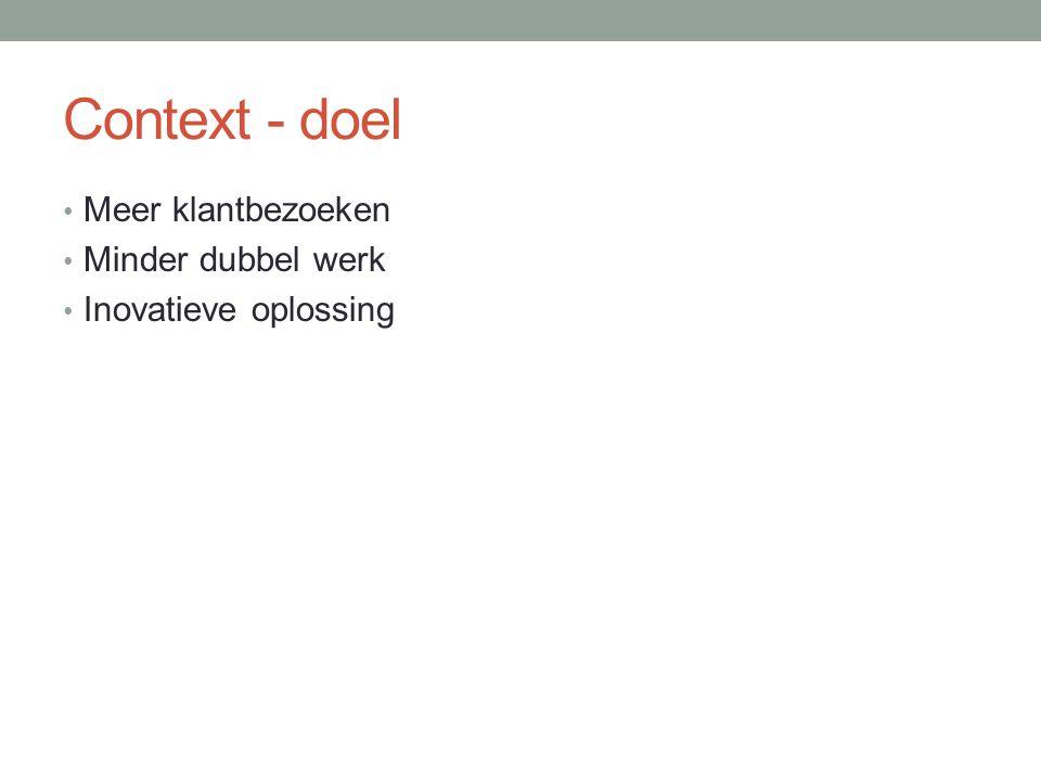 Context - doel Meer klantbezoeken Minder dubbel werk Inovatieve oplossing