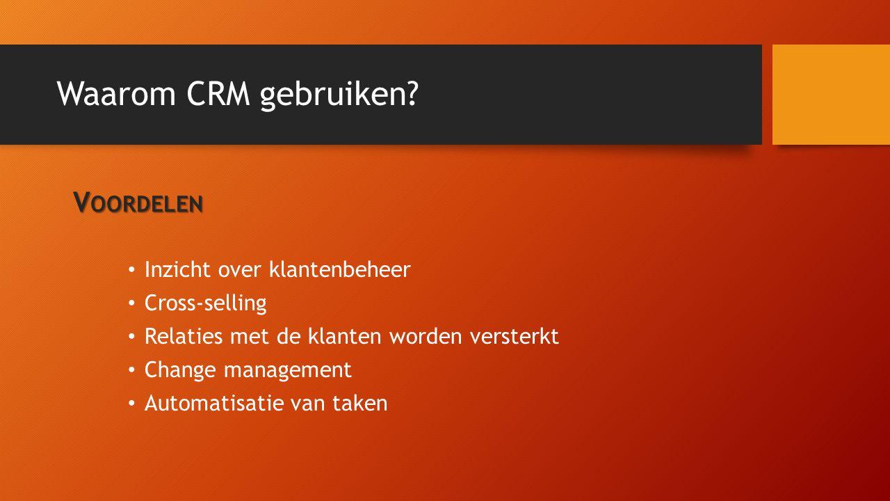 Waarom CRM gebruiken? V OORDELEN Inzicht over klantenbeheer Cross-selling Relaties met de klanten worden versterkt Change management Automatisatie van