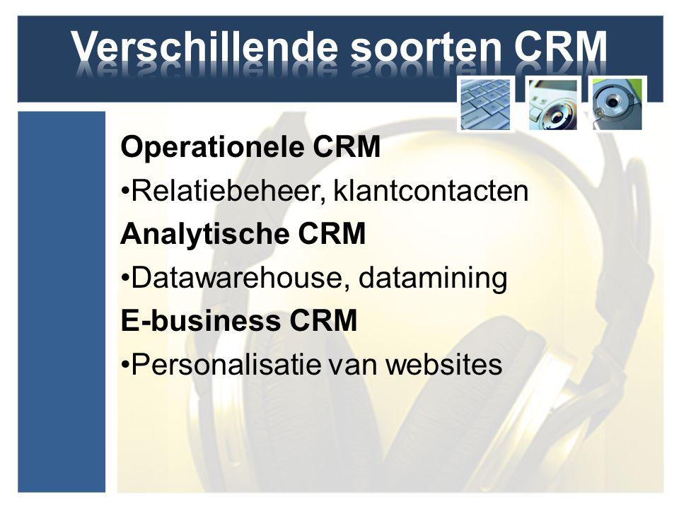 Operationele CRM Relatiebeheer, klantcontacten Analytische CRM Datawarehouse, datamining E-business CRM Personalisatie van websites