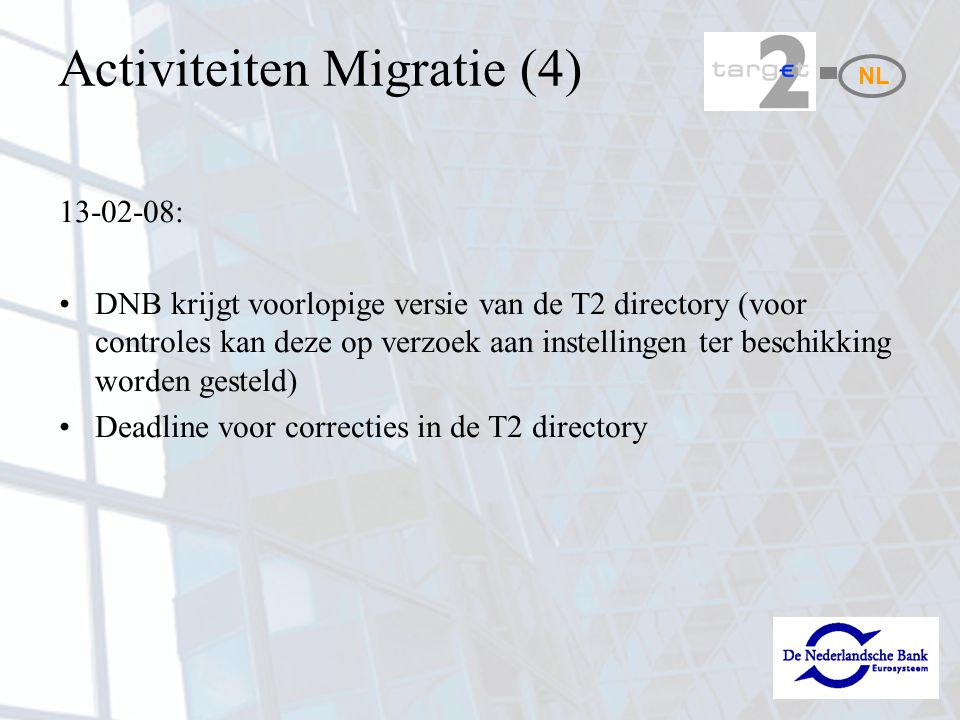 Activiteiten Migratie (4) 13-02-08: DNB krijgt voorlopige versie van de T2 directory (voor controles kan deze op verzoek aan instellingen ter beschikking worden gesteld) Deadline voor correcties in de T2 directory NL