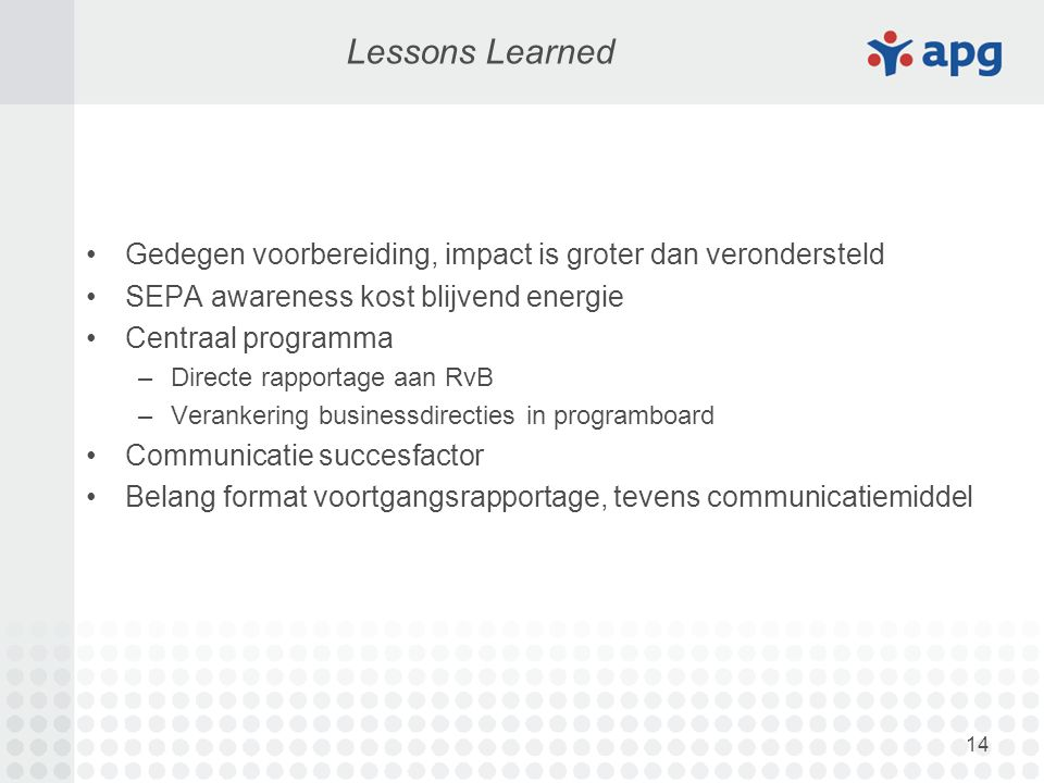 14 Lessons Learned Gedegen voorbereiding, impact is groter dan verondersteld SEPA awareness kost blijvend energie Centraal programma –Directe rapportage aan RvB –Verankering businessdirecties in programboard Communicatie succesfactor Belang format voortgangsrapportage, tevens communicatiemiddel