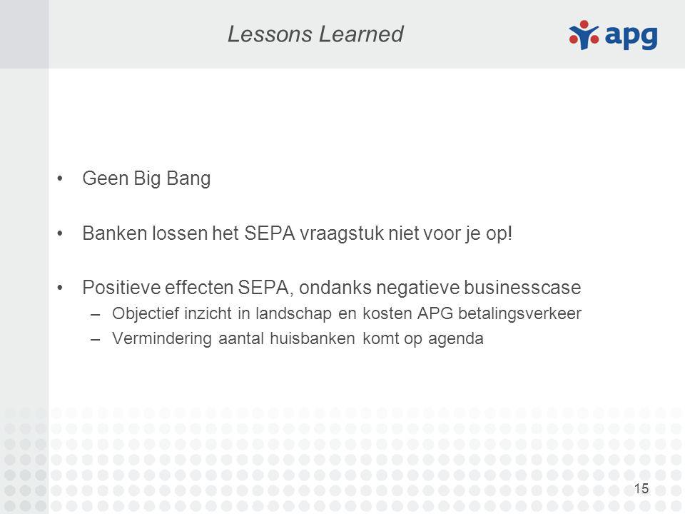 15 Lessons Learned Geen Big Bang Banken lossen het SEPA vraagstuk niet voor je op! Positieve effecten SEPA, ondanks negatieve businesscase –Objectief