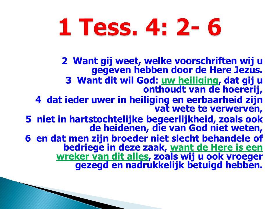 2 Want gij weet, welke voorschriften wij u gegeven hebben door de Here Jezus. 3 Want dit wil God: uw heiliging, dat gij u onthoudt van de hoererij, 4