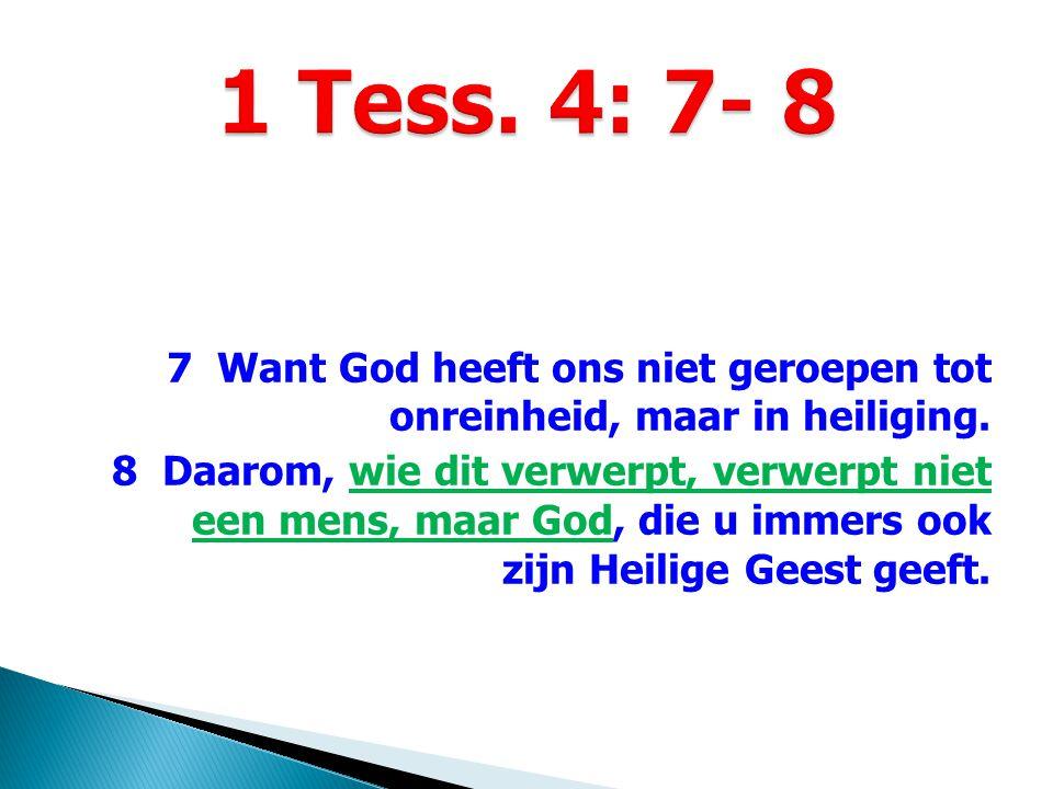 7 Want God heeft ons niet geroepen tot onreinheid, maar in heiliging. 8 Daarom, wie dit verwerpt, verwerpt niet een mens, maar God, die u immers ook z