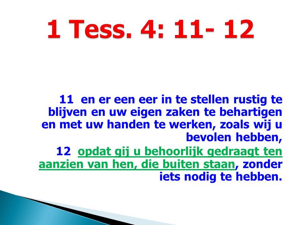 11 en er een eer in te stellen rustig te blijven en uw eigen zaken te behartigen en met uw handen te werken, zoals wij u bevolen hebben, 12 opdat gij