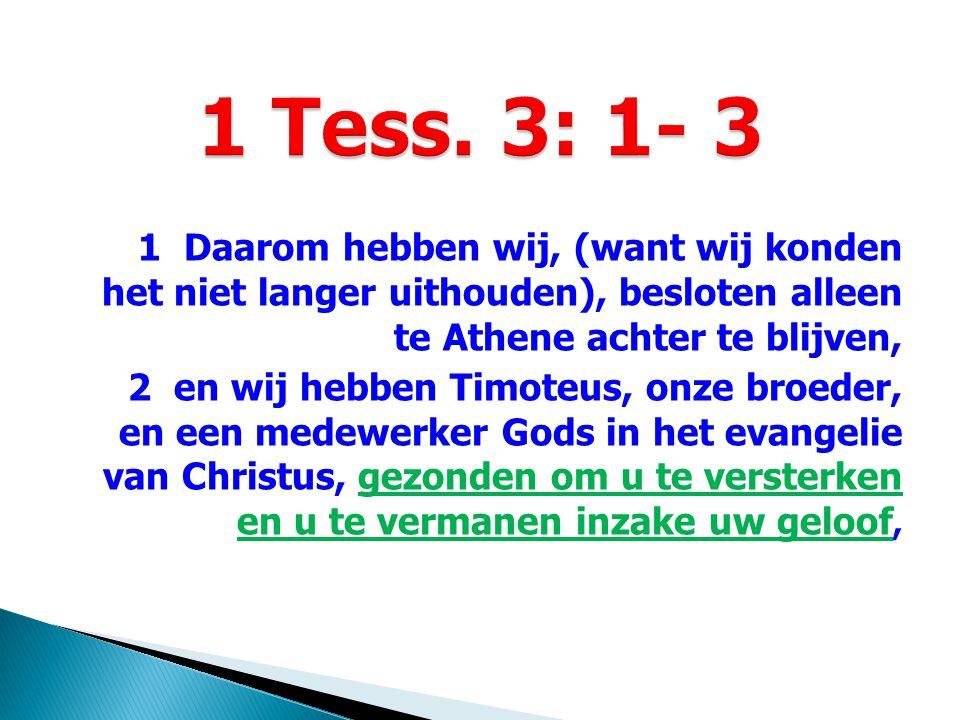 1 Daarom hebben wij, (want wij konden het niet langer uithouden), besloten alleen te Athene achter te blijven, 2 en wij hebben Timoteus, onze broeder, en een medewerker Gods in het evangelie van Christus, gezonden om u te versterken en u te vermanen inzake uw geloof,