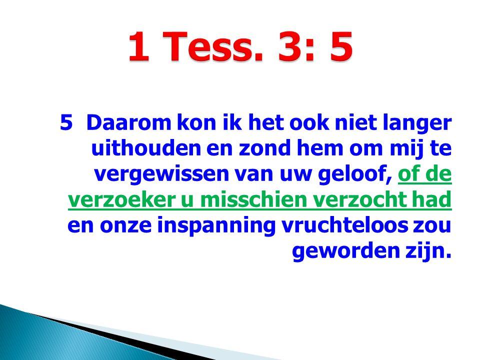 5 Daarom kon ik het ook niet langer uithouden en zond hem om mij te vergewissen van uw geloof, of de verzoeker u misschien verzocht had en onze inspan