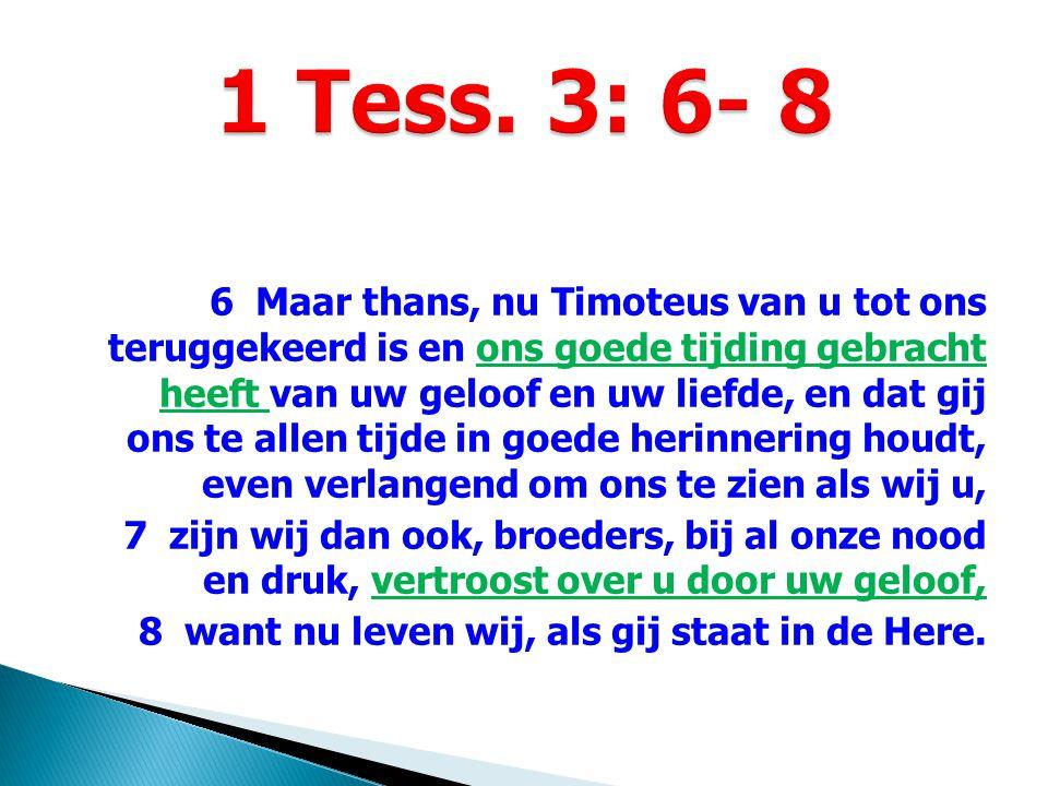 6 Maar thans, nu Timoteus van u tot ons teruggekeerd is en ons goede tijding gebracht heeft van uw geloof en uw liefde, en dat gij ons te allen tijde