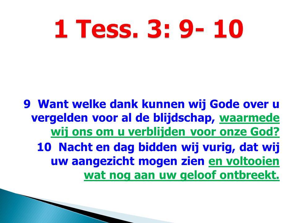 9 Want welke dank kunnen wij Gode over u vergelden voor al de blijdschap, waarmede wij ons om u verblijden voor onze God? 10 Nacht en dag bidden wij v