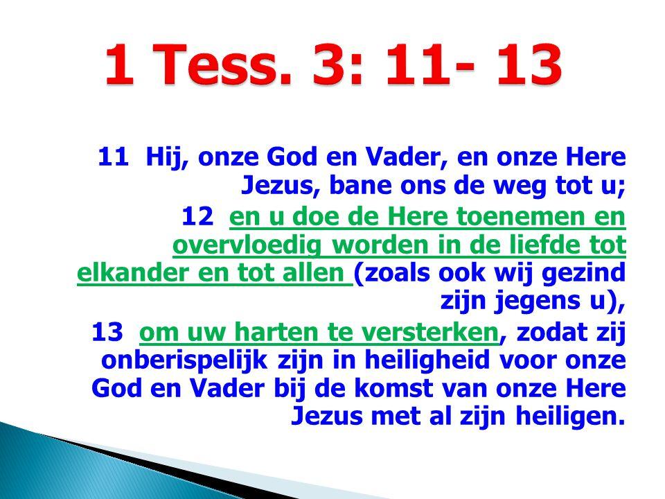 11 Hij, onze God en Vader, en onze Here Jezus, bane ons de weg tot u; 12 en u doe de Here toenemen en overvloedig worden in de liefde tot elkander en