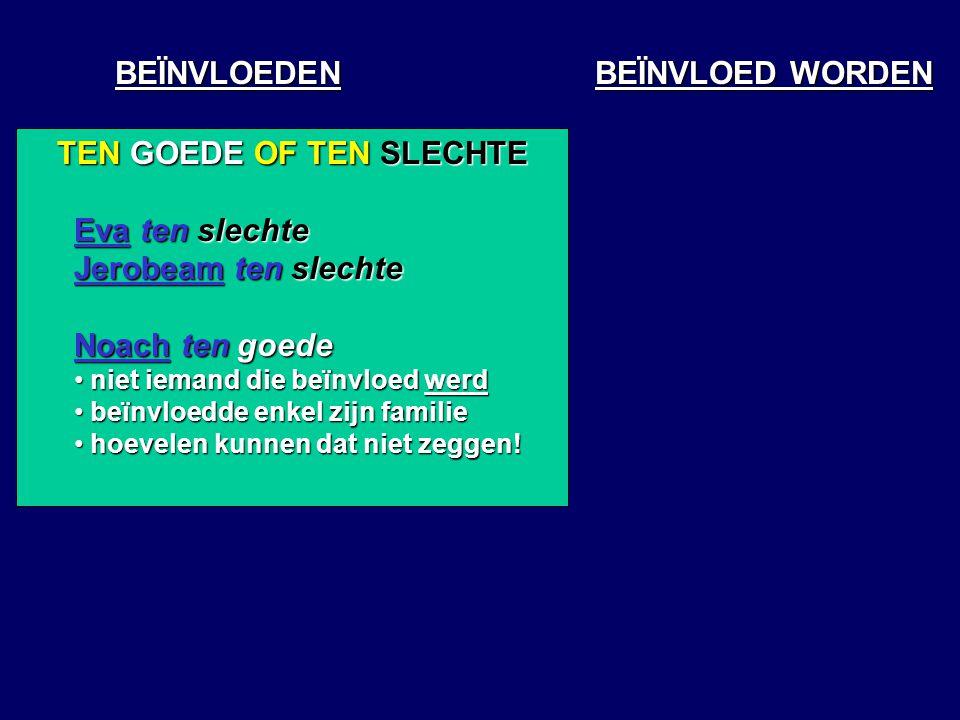 BEÏNVLOEDEN BEÏNVLOED WORDEN TEN GOEDE OF TEN SLECHTE Eva ten slechte Jerobeam ten slechte Noach ten goede niet iemand die beïnvloed werd niet iemand die beïnvloed werd beïnvloedde enkel zijn familie beïnvloedde enkel zijn familie hoevelen kunnen dat niet zeggen.