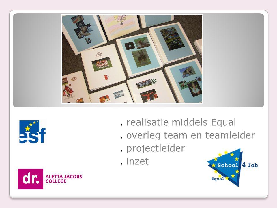 . realisatie middels Equal. overleg team en teamleider. projectleider. inzet
