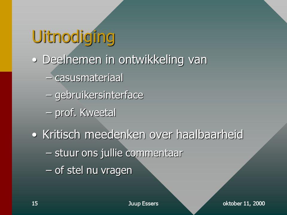 oktober 11, 2000Juup Essers15 Uitnodiging Deelnemen in ontwikkeling vanDeelnemen in ontwikkeling van –casusmateriaal –gebruikersinterface –prof.