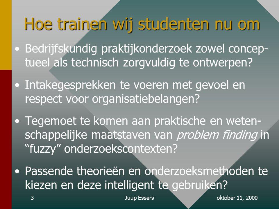 oktober 11, 2000Juup Essers3 Hoe trainen wij studenten nu om Bedrijfskundig praktijkonderzoek zowel concep- tueel als technisch zorgvuldig te ontwerpen.